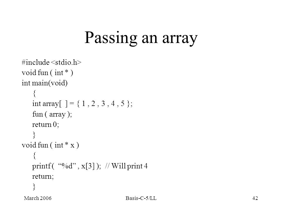 March 2006Basis-C-5/LL42 Passing an array #include void fun ( int * ) int main(void) { int array[ ] = { 1, 2, 3, 4, 5 }; fun ( array ); return 0; } void fun ( int * x ) { printf ( %d , x[3] ); // Will print 4 return; }