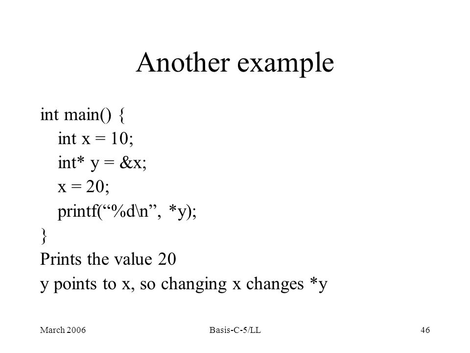 March 2006Basis-C-5/LL46 Another example int main() { int x = 10; int* y = &x; x = 20; printf( %d\n , *y); } Prints the value 20 y points to x, so changing x changes *y