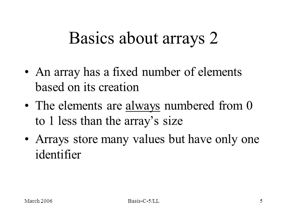 March 2006Basis-C-5/LL5 An array has a fixed number of elements based on its creation The elements are always numbered from 0 to 1 less than the array's size Arrays store many values but have only one identifier Basics about arrays 2