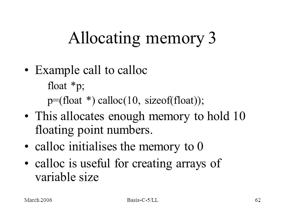 March 2006Basis-C-5/LL62 Allocating memory 3 Example call to calloc float *p; p=(float *) calloc(10, sizeof(float)); This allocates enough memory to hold 10 floating point numbers.