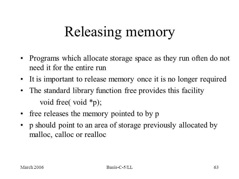 March 2006Basis-C-5/LL63 Releasing memory Programs which allocate storage space as they run often do not need it for the entire run It is important to release memory once it is no longer required The standard library function free provides this facility void free( void *p); free releases the memory pointed to by p p should point to an area of storage previously allocated by malloc, calloc or realloc