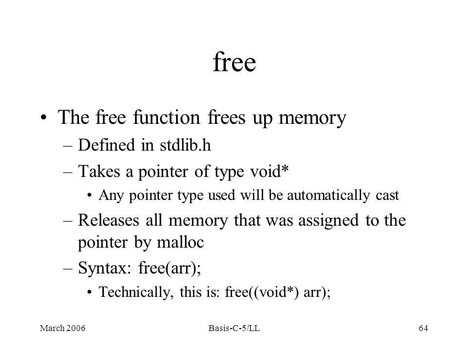 March 2006Basis-C-5/LL64 free The free function frees up memory –Defined in stdlib.h –Takes a pointer of type void* Any pointer type used will be automatically cast –Releases all memory that was assigned to the pointer by malloc –Syntax: free(arr); Technically, this is: free((void*) arr);