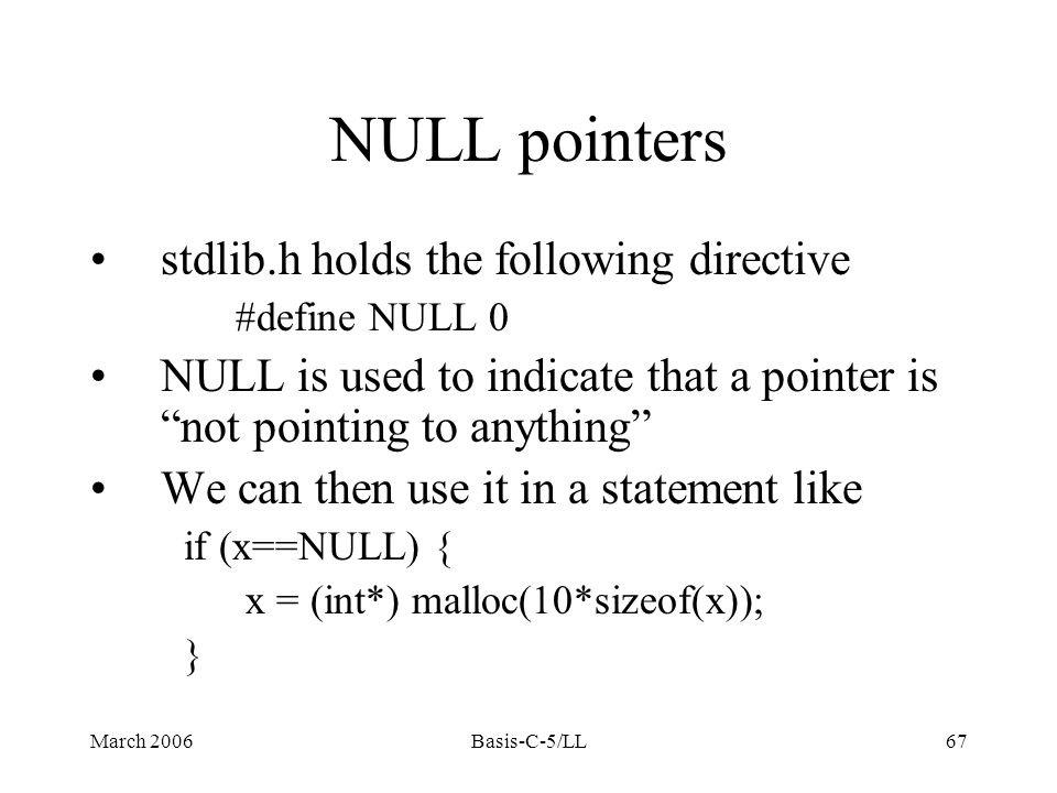 March 2006Basis-C-5/LL67 NULL pointers stdlib.h holds the following directive #define NULL 0 NULL is used to indicate that a pointer is not pointing to anything We can then use it in a statement like if (x==NULL) { x = (int*) malloc(10*sizeof(x)); }