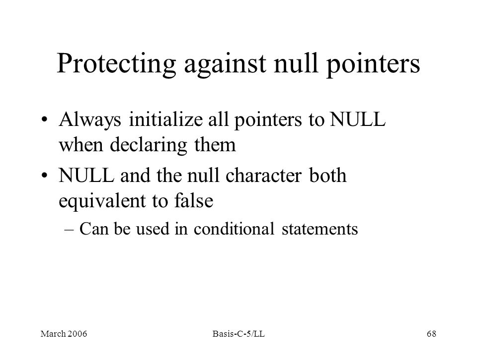 March 2006Basis-C-5/LL68 Protecting against null pointers Always initialize all pointers to NULL when declaring them NULL and the null character both equivalent to false –Can be used in conditional statements