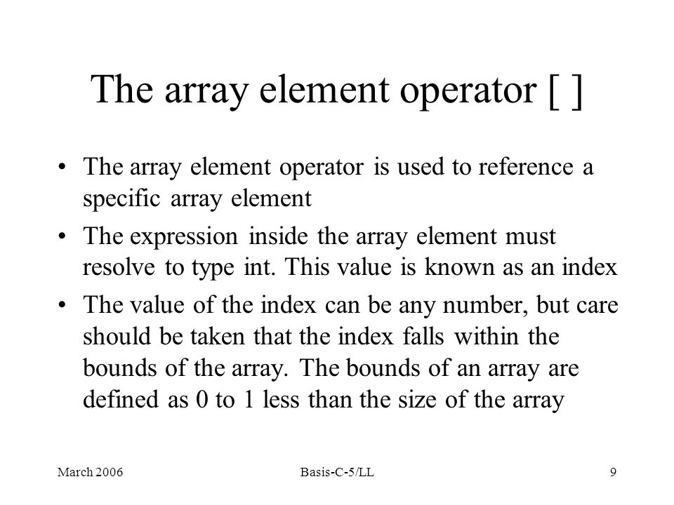 March 2006Basis-C-5/LL9 The array element operator [ ] The array element operator is used to reference a specific array element The expression inside the array element must resolve to type int.