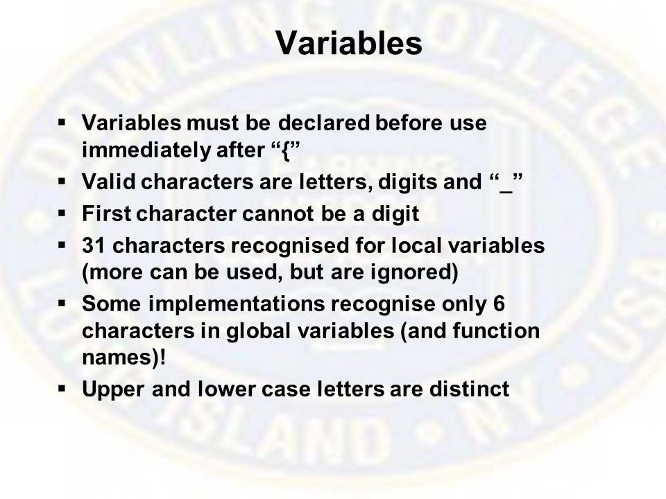 Variables  Variables must be declared before use immediately after {  Valid characters are letters, digits and _  First character cannot be a digit  31 characters recognised for local variables (more can be used, but are ignored)  Some implementations recognise only 6 characters in global variables (and function names).