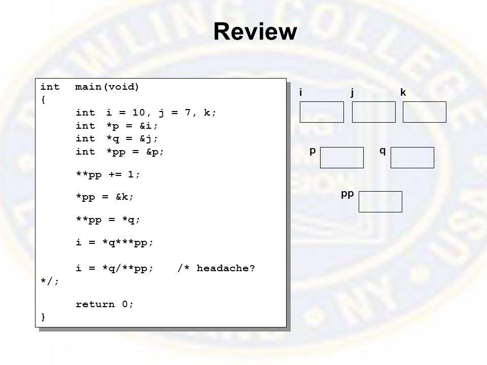 Review intmain(void) { inti = 10, j = 7, k; int*p = &i; int*q = &j; int*pp = &p; **pp += 1; *pp = &k; **pp = *q; i = *q***pp; i = *q/**pp;/* headache.