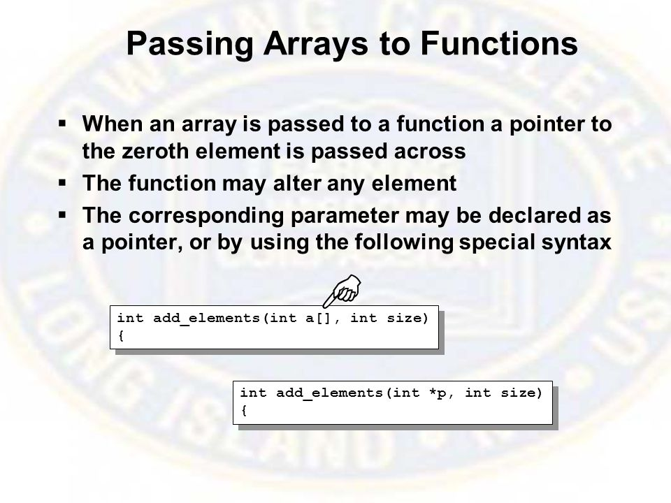 Passing Arrays to Functions  When an array is passed to a function a pointer to the zeroth element is passed across  The function may alter any element  The corresponding parameter may be declared as a pointer, or by using the following special syntax int add_elements(int a[], int size) { int add_elements(int a[], int size) { int add_elements(int *p, int size) { int add_elements(int *p, int size) {