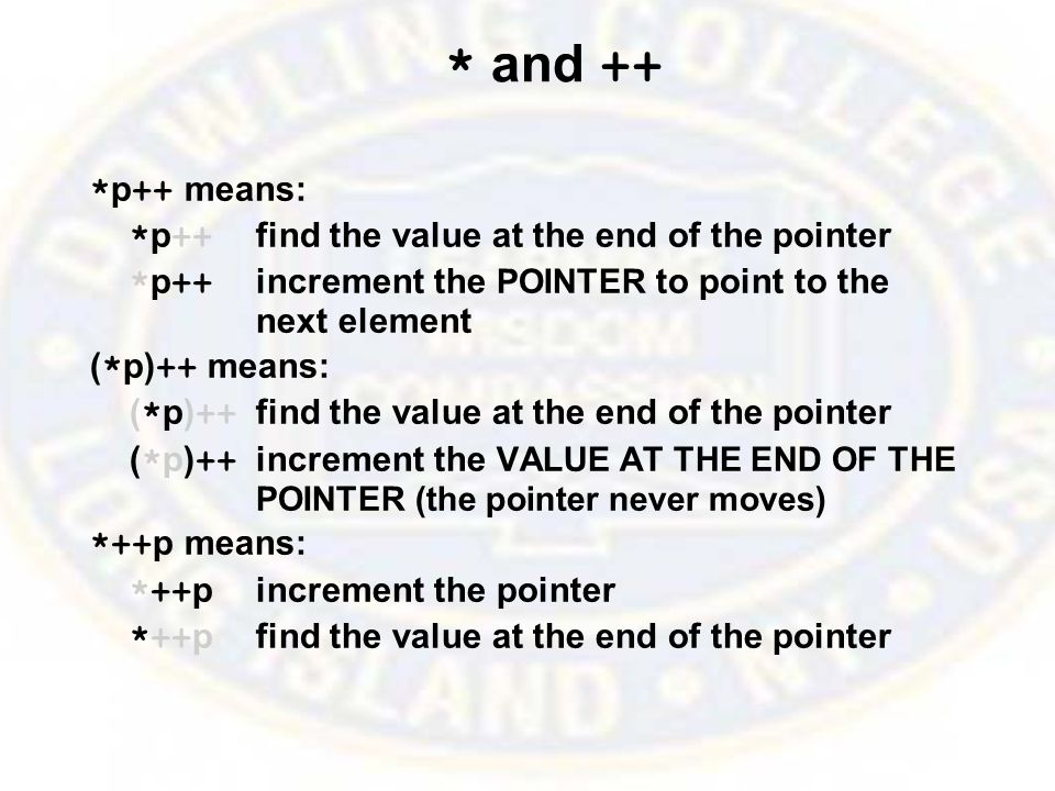 * and ++ * p ++ means: * p ++ find the value at the end of the pointer * p ++ increment the POINTER to point to the next element ( * p) ++ means: ( * p) ++ find the value at the end of the pointer ( * p) ++ increment the VALUE AT THE END OF THE POINTER (the pointer never moves) *++ p means: *++ pincrement the pointer *++ pfind the value at the end of the pointer
