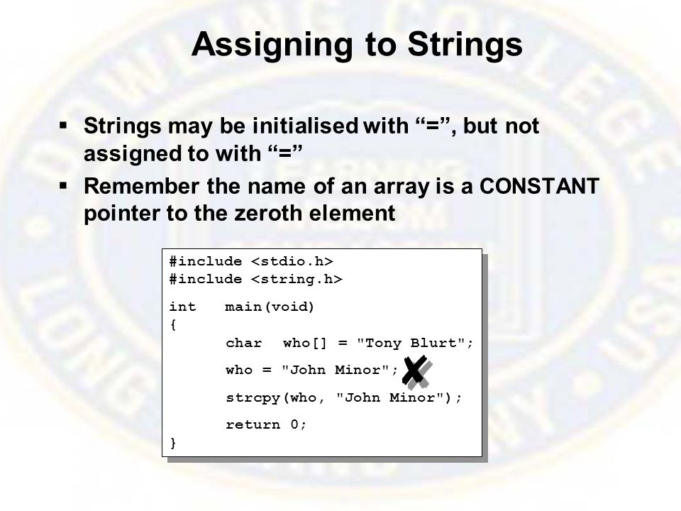 Assigning to Strings  Strings may be initialised with = , but not assigned to with =  Remember the name of an array is a CONSTANT pointer to the zeroth element #include intmain(void) { charwho[] = Tony Blurt ; who = John Minor ; strcpy(who, John Minor ); return 0; } #include intmain(void) { charwho[] = Tony Blurt ; who = John Minor ; strcpy(who, John Minor ); return 0; }