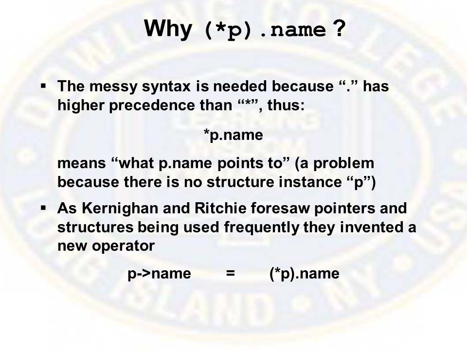"Why (*p).name ?  The messy syntax is needed because ""."" has higher precedence than ""*"", thus: *p.name means ""what p.name points to"" (a problem becaus"