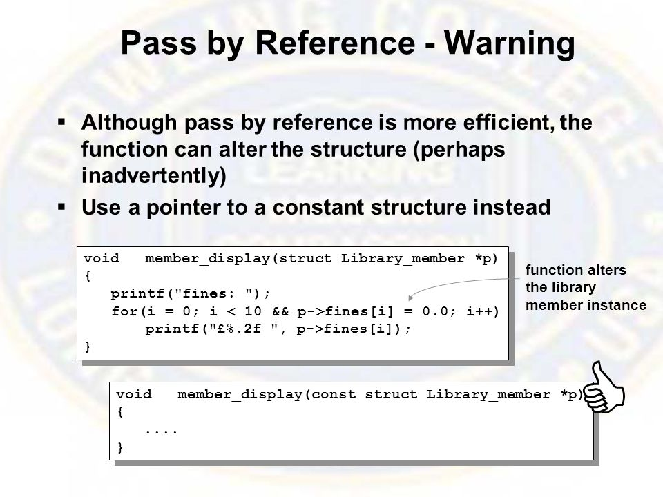 Pass by Reference - Warning  Although pass by reference is more efficient, the function can alter the structure (perhaps inadvertently)  Use a pointer to a constant structure instead voidmember_display(struct Library_member *p) { printf( fines: ); for(i = 0; i fines[i] = 0.0; i++) printf( £%.2f , p->fines[i]); } voidmember_display(struct Library_member *p) { printf( fines: ); for(i = 0; i fines[i] = 0.0; i++) printf( £%.2f , p->fines[i]); } voidmember_display(const struct Library_member *p) {....