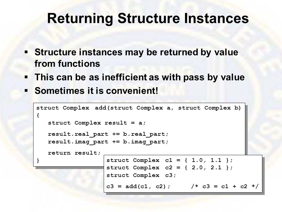 Returning Structure Instances  Structure instances may be returned by value from functions  This can be as inefficient as with pass by value  Sometimes it is convenient.