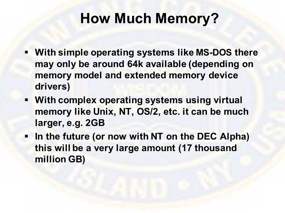 How Much Memory?  With simple operating systems like MS-DOS there may only be around 64k available (depending on memory model and extended memory dev