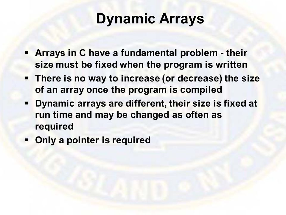 Dynamic Arrays  Arrays in C have a fundamental problem - their size must be fixed when the program is written  There is no way to increase (or decrease) the size of an array once the program is compiled  Dynamic arrays are different, their size is fixed at run time and may be changed as often as required  Only a pointer is required