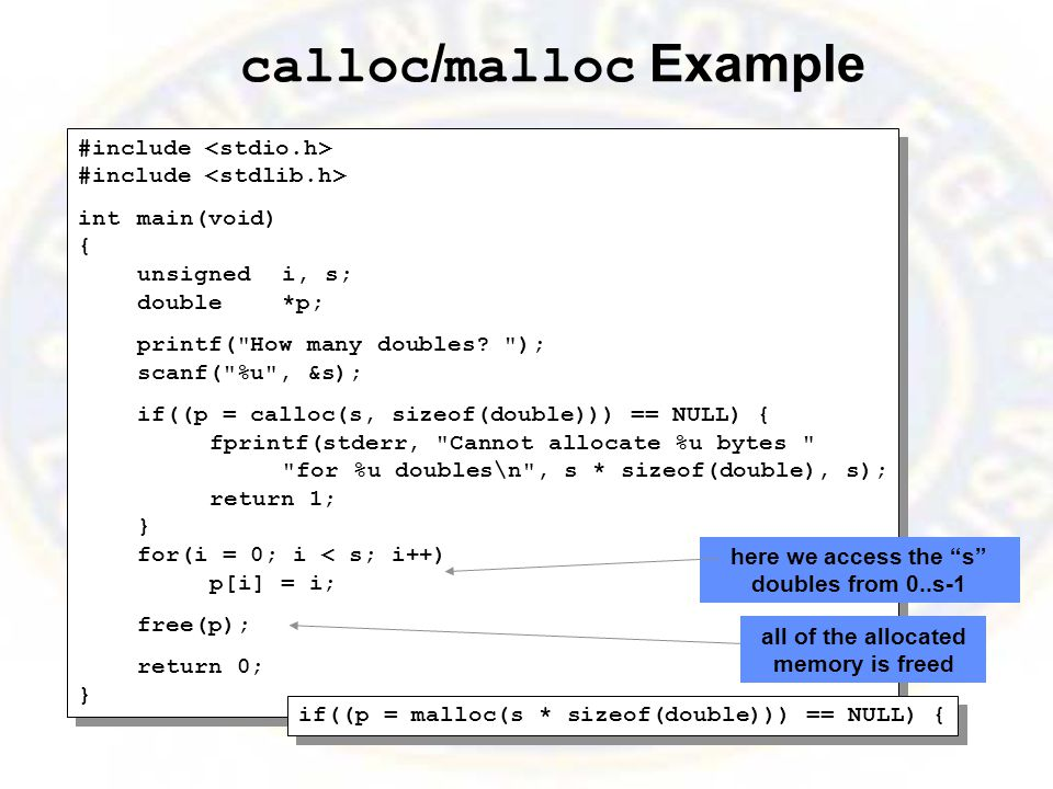 calloc / malloc Example #include intmain(void) { unsignedi, s; double*p; printf( How many doubles.