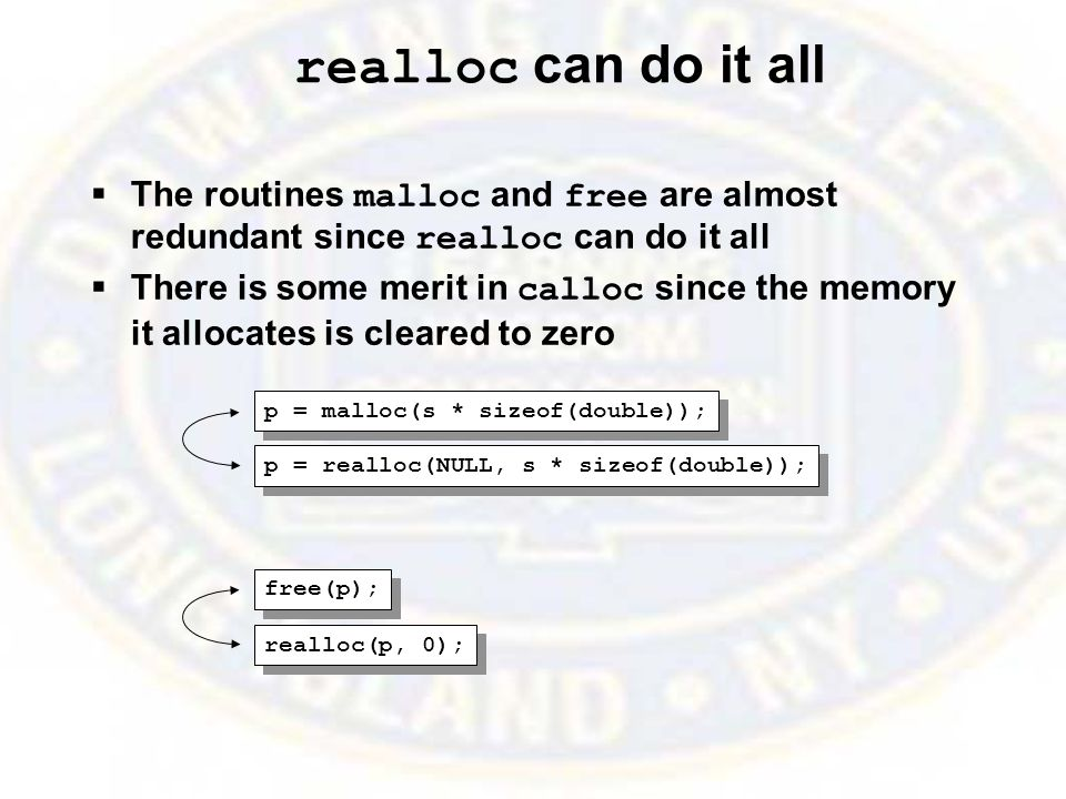 realloc can do it all  The routines malloc and free are almost redundant since realloc can do it all  There is some merit in calloc since the memory it allocates is cleared to zero p = malloc(s * sizeof(double)); p = realloc(NULL, s * sizeof(double)); free(p); realloc(p, 0);