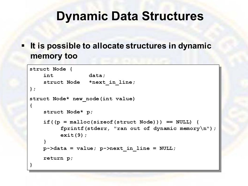 Dynamic Data Structures  It is possible to allocate structures in dynamic memory too struct Node { intdata; struct Node*next_in_line; }; struct Node* new_node(int value) { struct Node* p; if((p = malloc(sizeof(struct Node))) == NULL) { fprintf(stderr, ran out of dynamic memory\n ); exit(9); } p->data = value; p->next_in_line = NULL; return p; } struct Node { intdata; struct Node*next_in_line; }; struct Node* new_node(int value) { struct Node* p; if((p = malloc(sizeof(struct Node))) == NULL) { fprintf(stderr, ran out of dynamic memory\n ); exit(9); } p->data = value; p->next_in_line = NULL; return p; }