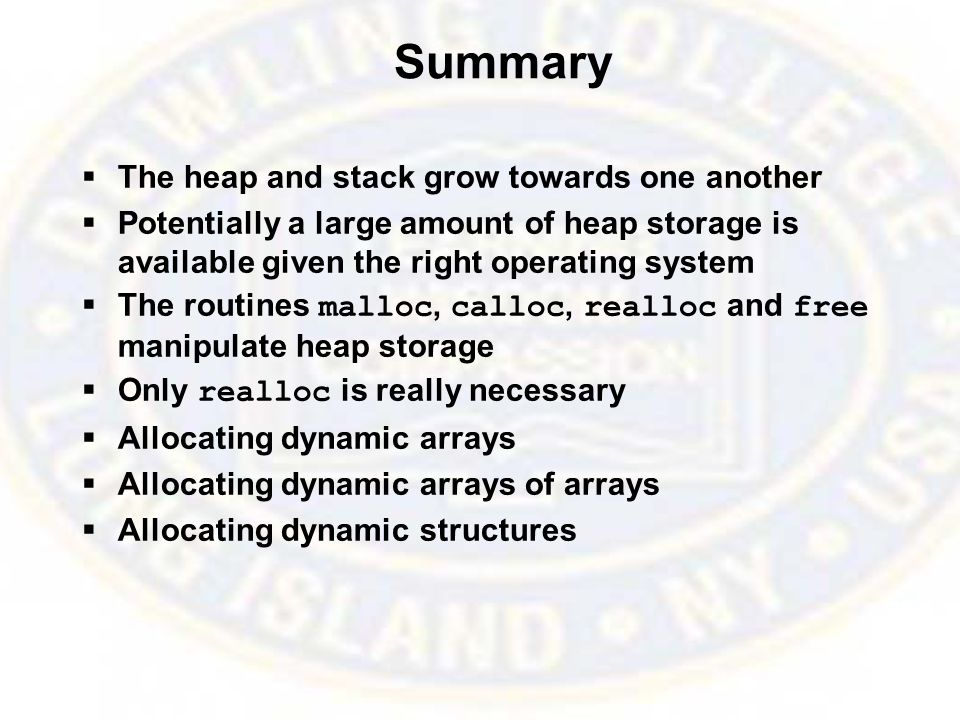 Summary  The heap and stack grow towards one another  Potentially a large amount of heap storage is available given the right operating system  The routines malloc, calloc, realloc and free manipulate heap storage  Only realloc is really necessary  Allocating dynamic arrays  Allocating dynamic arrays of arrays  Allocating dynamic structures