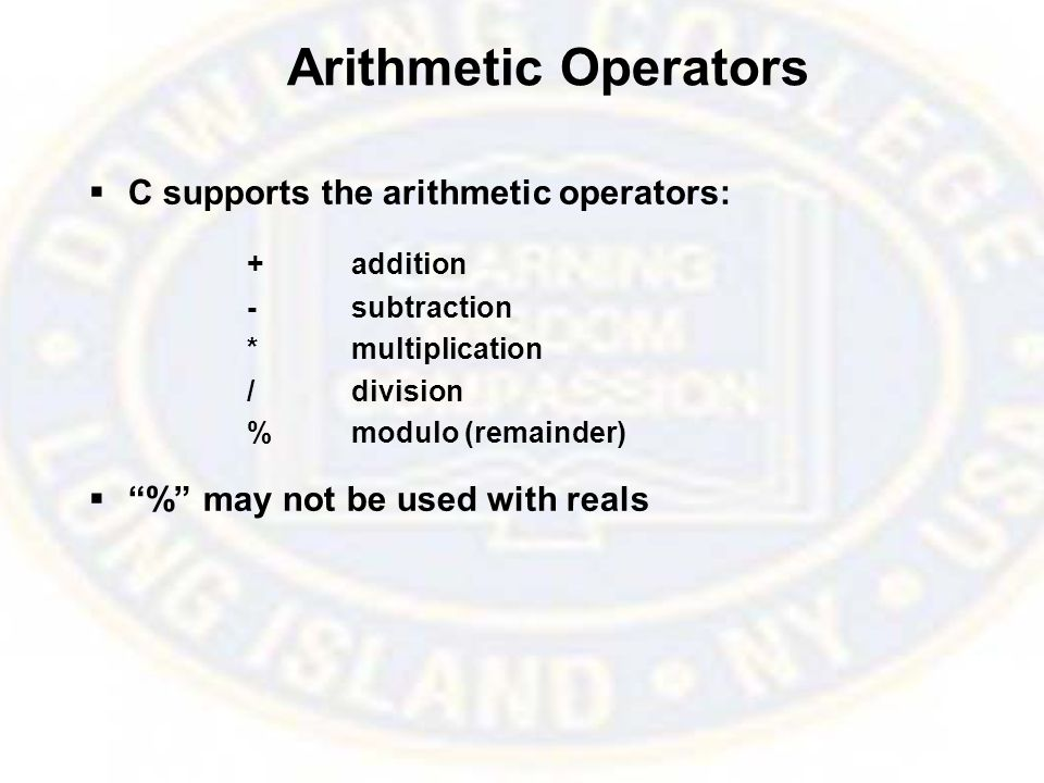 Arithmetic Operators  C supports the arithmetic operators: +addition -subtraction *multiplication /division %modulo (remainder)  % may not be used with reals