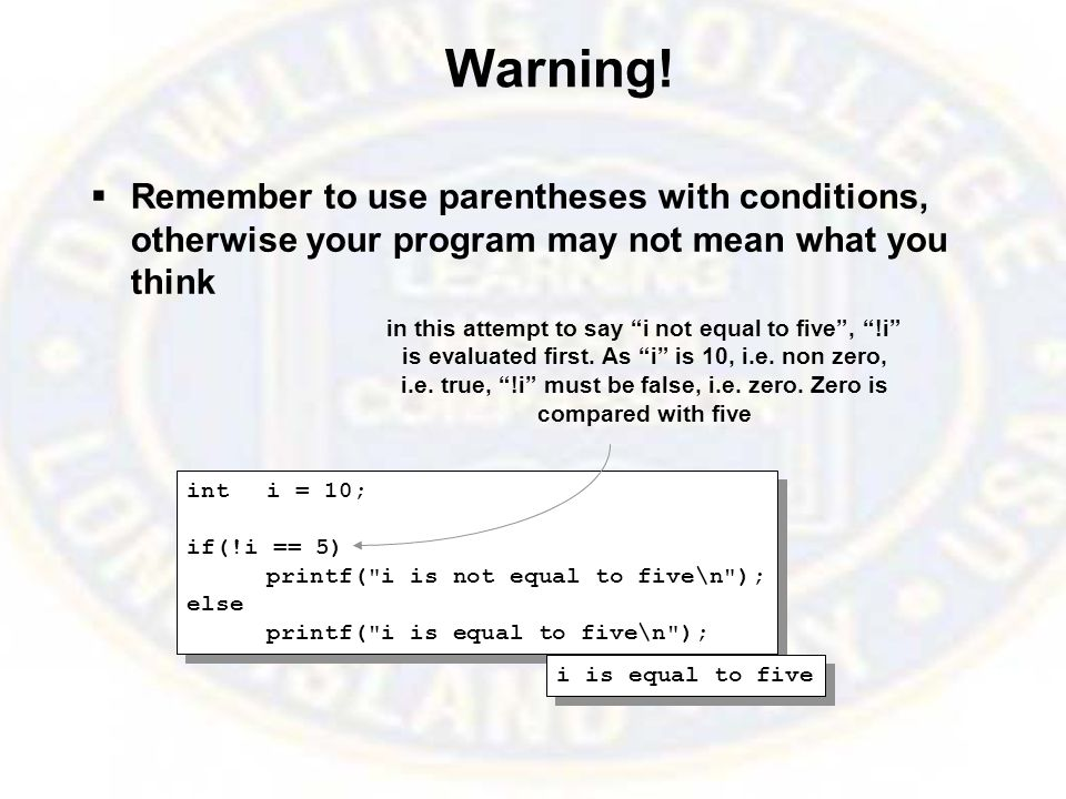 Warning!  Remember to use parentheses with conditions, otherwise your program may not mean what you think inti = 10; if(!i == 5) printf(