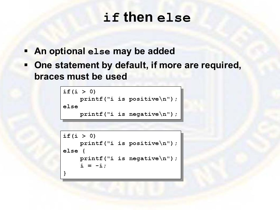 if then else  An optional else may be added  One statement by default, if more are required, braces must be used if(i > 0) printf( i is positive\n ); else printf( i is negative\n ); if(i > 0) printf( i is positive\n ); else printf( i is negative\n ); if(i > 0) printf( i is positive\n ); else { printf( i is negative\n ); i = -i; } if(i > 0) printf( i is positive\n ); else { printf( i is negative\n ); i = -i; }
