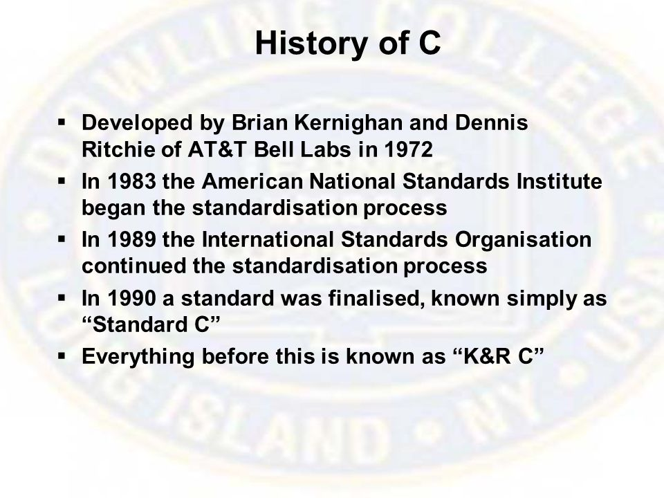 History of C  Developed by Brian Kernighan and Dennis Ritchie of AT&T Bell Labs in 1972  In 1983 the American National Standards Institute began the standardisation process  In 1989 the International Standards Organisation continued the standardisation process  In 1990 a standard was finalised, known simply as Standard C  Everything before this is known as K&R C