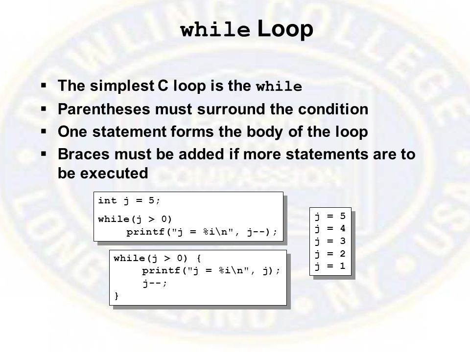 while Loop  The simplest C loop is the while  Parentheses must surround the condition  One statement forms the body of the loop  Braces must be added if more statements are to be executed int j = 5; while(j > 0) printf( j = %i\n , j--); int j = 5; while(j > 0) printf( j = %i\n , j--); j = 5 j = 4 j = 3 j = 2 j = 1 j = 5 j = 4 j = 3 j = 2 j = 1 while(j > 0) { printf( j = %i\n , j); j--; } while(j > 0) { printf( j = %i\n , j); j--; }