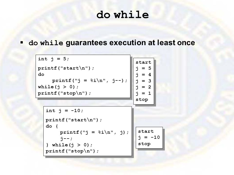 do while  do while guarantees execution at least once int j = 5; printf( start\n ); do printf( j = %i\n , j--); while(j > 0); printf( stop\n ); int j = 5; printf( start\n ); do printf( j = %i\n , j--); while(j > 0); printf( stop\n ); start j = 5 j = 4 j = 3 j = 2 j = 1 stop start j = 5 j = 4 j = 3 j = 2 j = 1 stop int j = -10; printf( start\n ); do { printf( j = %i\n , j); j--; } while(j > 0); printf( stop\n ); int j = -10; printf( start\n ); do { printf( j = %i\n , j); j--; } while(j > 0); printf( stop\n ); start j = -10 stop start j = -10 stop