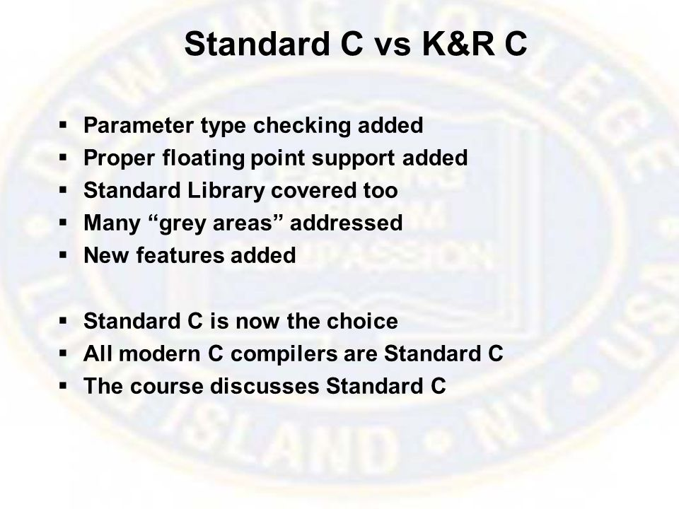 Standard C vs K&R C  Parameter type checking added  Proper floating point support added  Standard Library covered too  Many grey areas addressed  New features added  Standard C is now the choice  All modern C compilers are Standard C  The course discusses Standard C