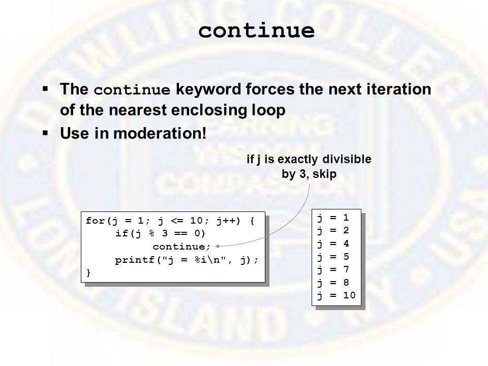 continue  The continue keyword forces the next iteration of the nearest enclosing loop  Use in moderation.