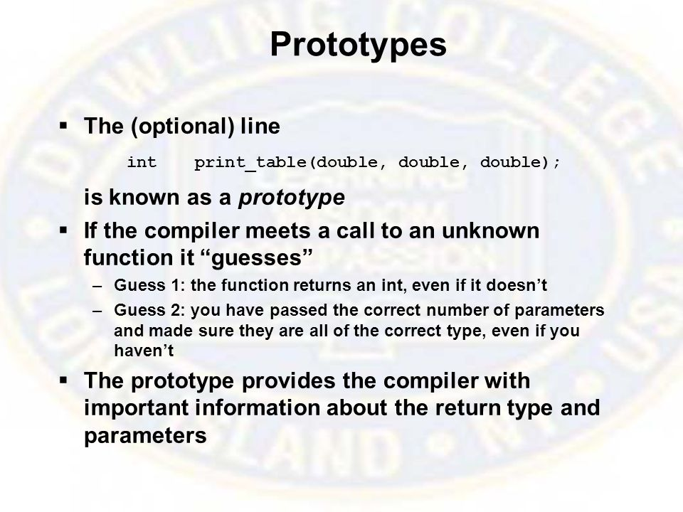 Prototypes  The (optional) line intprint_table(double, double, double); is known as a prototype  If the compiler meets a call to an unknown function it guesses –Guess 1: the function returns an int, even if it doesn't –Guess 2: you have passed the correct number of parameters and made sure they are all of the correct type, even if you haven't  The prototype provides the compiler with important information about the return type and parameters