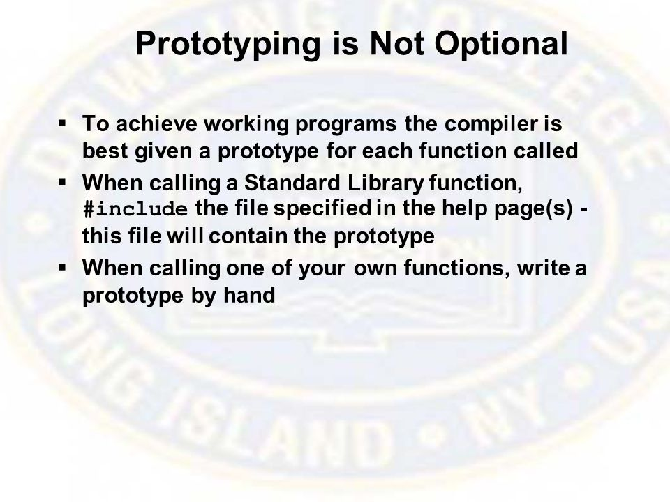 Prototyping is Not Optional  To achieve working programs the compiler is best given a prototype for each function called  When calling a Standard Library function, #include the file specified in the help page(s) - this file will contain the prototype  When calling one of your own functions, write a prototype by hand