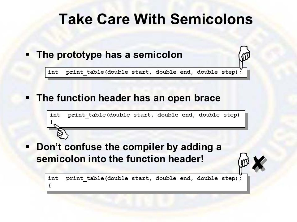 Take Care With Semicolons  The prototype has a semicolon  The function header has an open brace  Don't confuse the compiler by adding a semicolon into the function header.