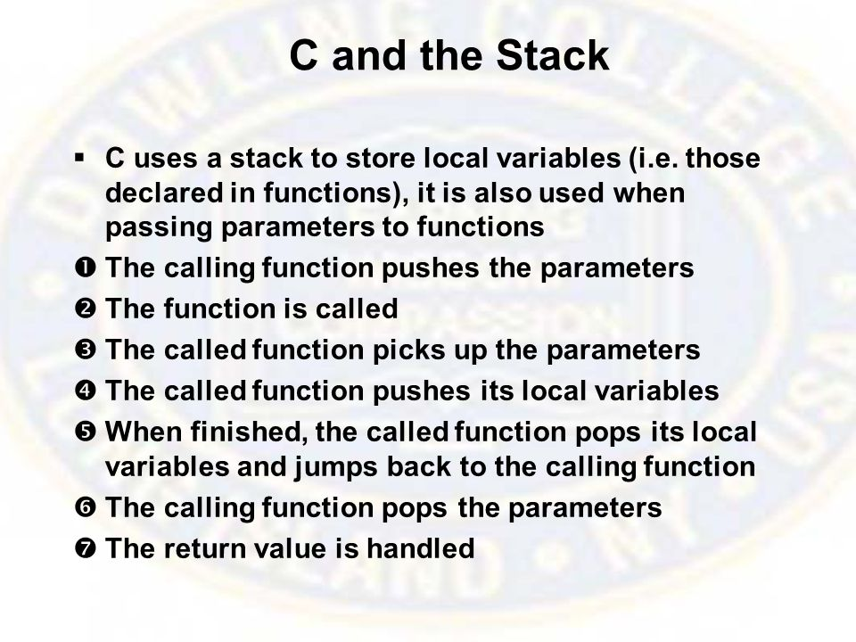 C and the Stack  C uses a stack to store local variables (i.e.