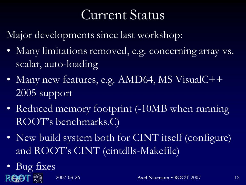 2007-03-26Axel Naumann ROOT 200712 Current Status Major developments since last workshop: Many limitations removed, e.g.
