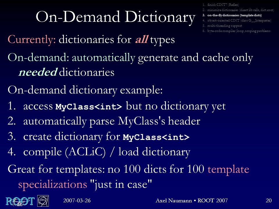 On-Demand Dictionary Currently: dictionaries for all types On-demand: automatically generate and cache only needed dictionaries On-demand dictionary example: 1.access MyClass but no dictionary yet 2.automatically parse MyClass s header 3.create dictionary for MyClass 4.compile (ACLiC) / load dictionary Great for templates: no 100 dicts for 100 template specializations just in case 2007-03-26Axel Naumann ROOT 200720 1.finish CINT7 (Reflex) 2.minimize dictionaries (direct lib calls, dict.root) 3.on-the-fly dictionaries (template dicts) 4.object-oriented CINT (class G__Interpreter) 5.multi-threading support 6.byte-code compiler (loop, scoping problems