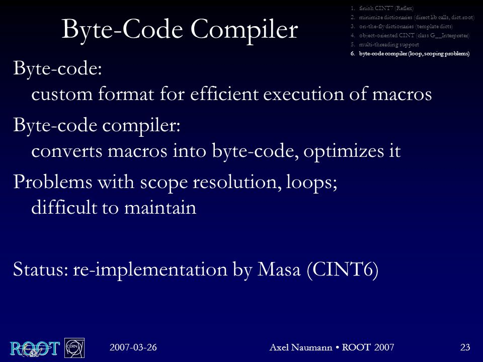 Byte-Code Compiler Byte-code: custom format for efficient execution of macros Byte-code compiler: converts macros into byte-code, optimizes it Problems with scope resolution, loops; difficult to maintain Status: re-implementation by Masa (CINT6) 2007-03-26Axel Naumann ROOT 200723 1.finish CINT7 (Reflex) 2.minimize dictionaries (direct lib calls, dict.root) 3.on-the-fly dictionaries (template dicts) 4.object-oriented CINT (class G__Interpreter) 5.multi-threading support 6.byte-code compiler (loop, scoping problems)
