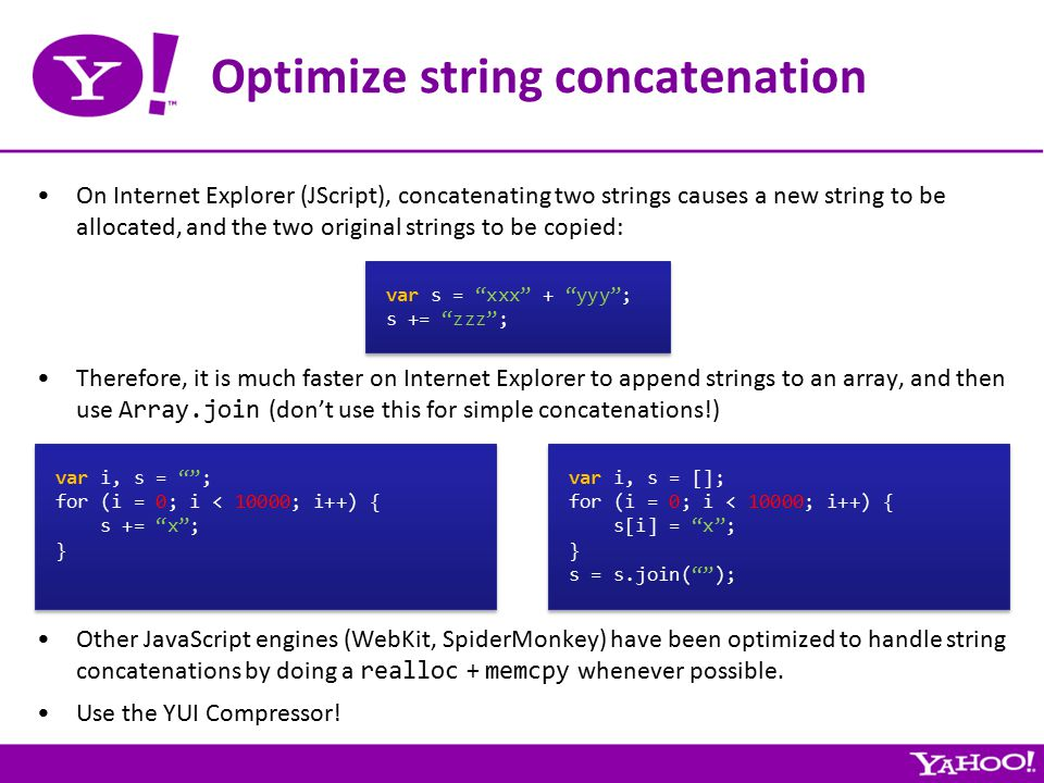 Optimize string concatenation On Internet Explorer (JScript), concatenating two strings causes a new string to be allocated, and the two original strings to be copied: var s = xxx + yyy ; s += zzz ; var s = xxx + yyy ; s += zzz ; Therefore, it is much faster on Internet Explorer to append strings to an array, and then use Array.join (don't use this for simple concatenations!) var i, s = ; for (i = 0; i < 10000; i++) { s += x ; } var i, s = ; for (i = 0; i < 10000; i++) { s += x ; } var i, s = []; for (i = 0; i < 10000; i++) { s[i] = x ; } s = s.join( ); var i, s = []; for (i = 0; i < 10000; i++) { s[i] = x ; } s = s.join( ); Other JavaScript engines (WebKit, SpiderMonkey) have been optimized to handle string concatenations by doing a realloc + memcpy whenever possible.