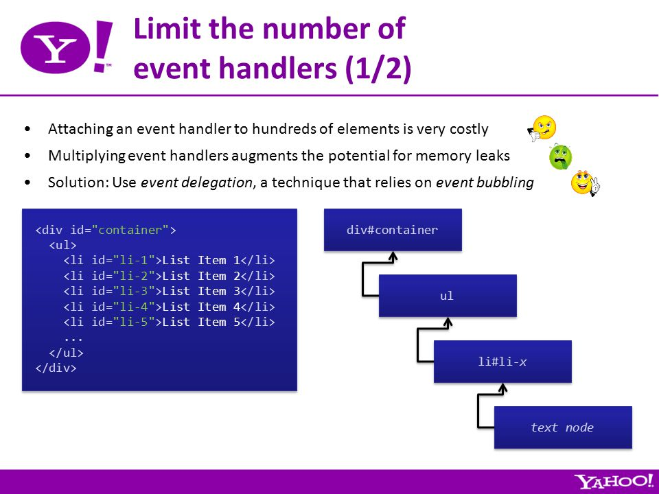 Limit the number of event handlers (1/2) Attaching an event handler to hundreds of elements is very costly Multiplying event handlers augments the potential for memory leaks Solution: Use event delegation, a technique that relies on event bubbling List Item 1 List Item 2 List Item 3 List Item 4 List Item 5...