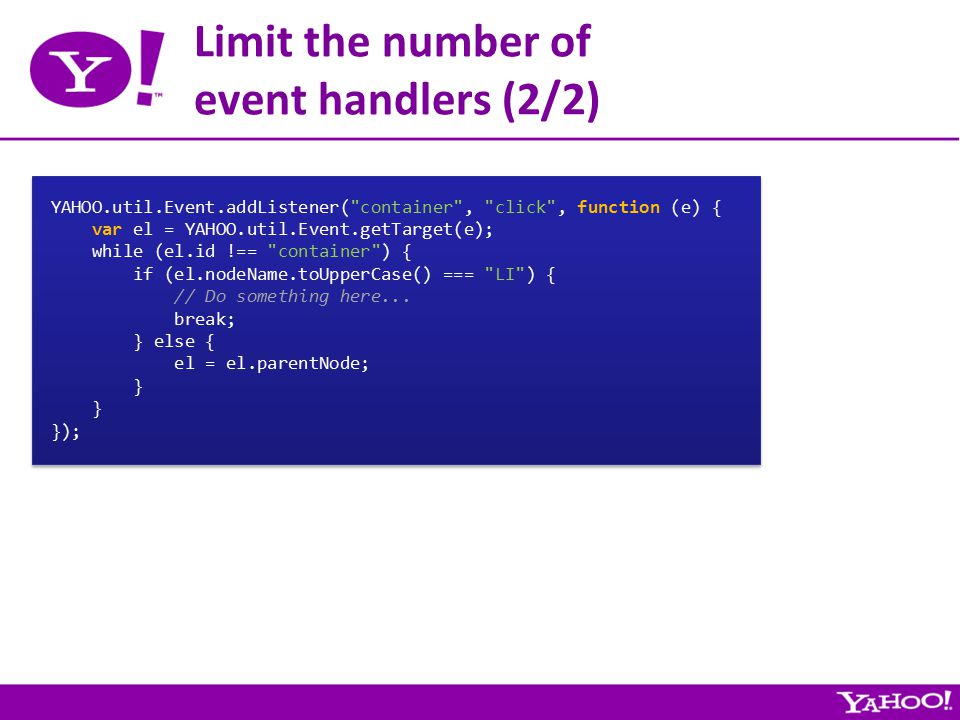 Limit the number of event handlers (2/2) YAHOO.util.Event.addListener( container , click , function (e) { var el = YAHOO.util.Event.getTarget(e); while (el.id !== container ) { if (el.nodeName.toUpperCase() === LI ) { // Do something here...