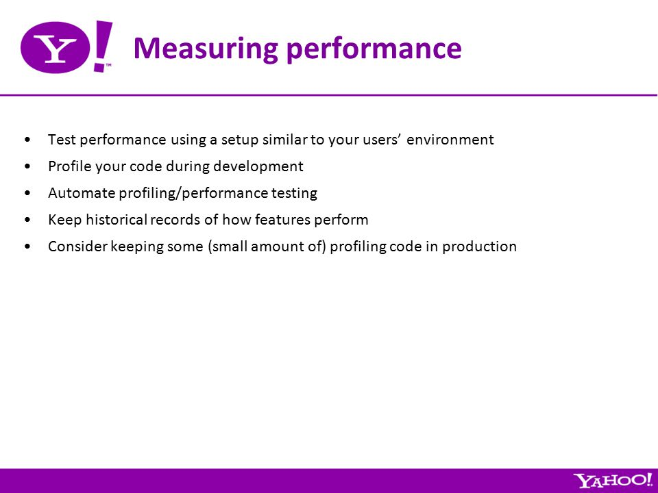 Measuring performance Test performance using a setup similar to your users' environment Profile your code during development Automate profiling/performance testing Keep historical records of how features perform Consider keeping some (small amount of) profiling code in production