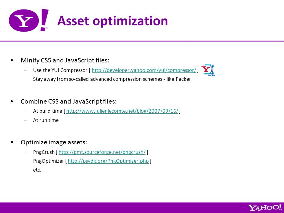 Asset optimization Minify CSS and JavaScript files: –Use the YUI Compressor [ http://developer.yahoo.com/yui/compressor/ ]http://developer.yahoo.com/yui/compressor/ –Stay away from so-called advanced compression schemes - like Packer Combine CSS and JavaScript files: –At build time [ http://www.julienlecomte.net/blog/2007/09/16/ ]http://www.julienlecomte.net/blog/2007/09/16/ –At run time Optimize image assets: –PngCrush [ http://pmt.sourceforge.net/pngcrush/ ]http://pmt.sourceforge.net/pngcrush/ –PngOptimizer [ http://psydk.org/PngOptimizer.php ]http://psydk.org/PngOptimizer.php –etc.