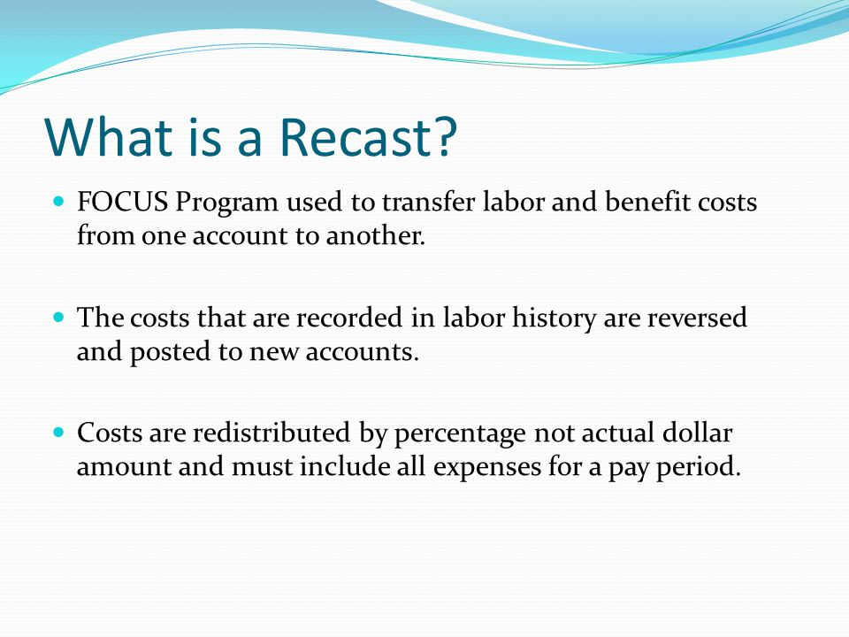 What is a Recast? FOCUS Program used to transfer labor and benefit costs from one account to another. The costs that are recorded in labor history are