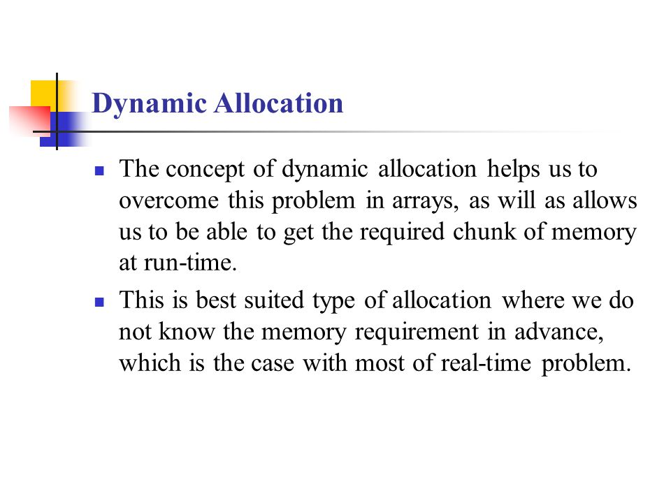 Dynamic Allocation The concept of dynamic allocation helps us to overcome this problem in arrays, as will as allows us to be able to get the required chunk of memory at run-time.