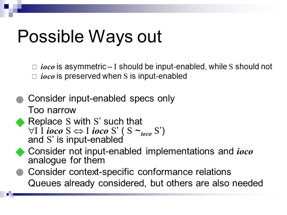 Possible Ways out  ioco is asymmetric – I should be input-enabled, while S should not  ioco is preserved when S is input-enabled Consider input-enabled specs only Too narrow Replace S with S ' such that  I I ioco S  I ioco S ' ( S ~ ioco S ') and S ' is input-enabled Consider not input-enabled implementations and ioco analogue for them Consider context-specific conformance relations Queues already considered, but others are also needed