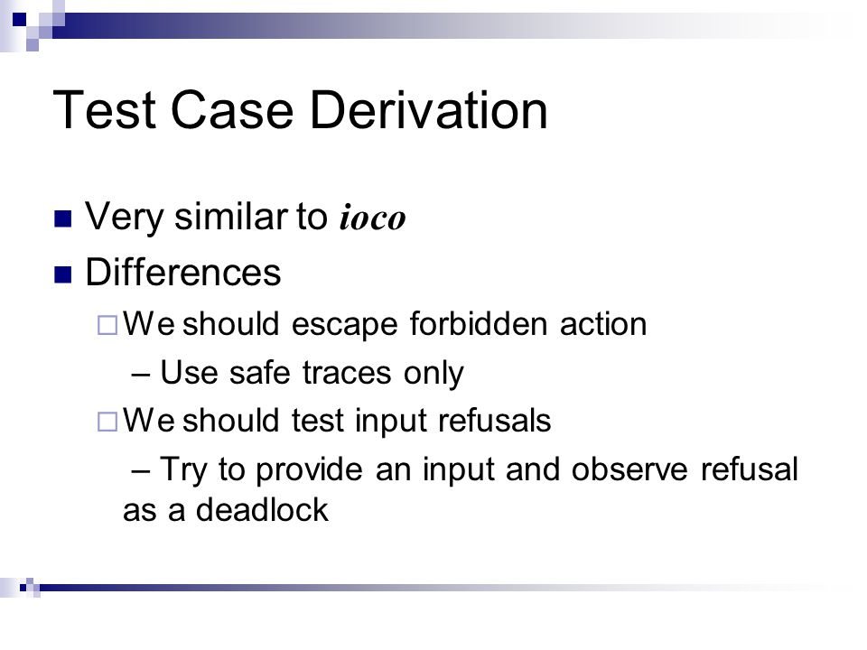Test Case Derivation Very similar to ioco Differences  We should escape forbidden action – Use safe traces only  We should test input refusals – Try to provide an input and observe refusal as a deadlock