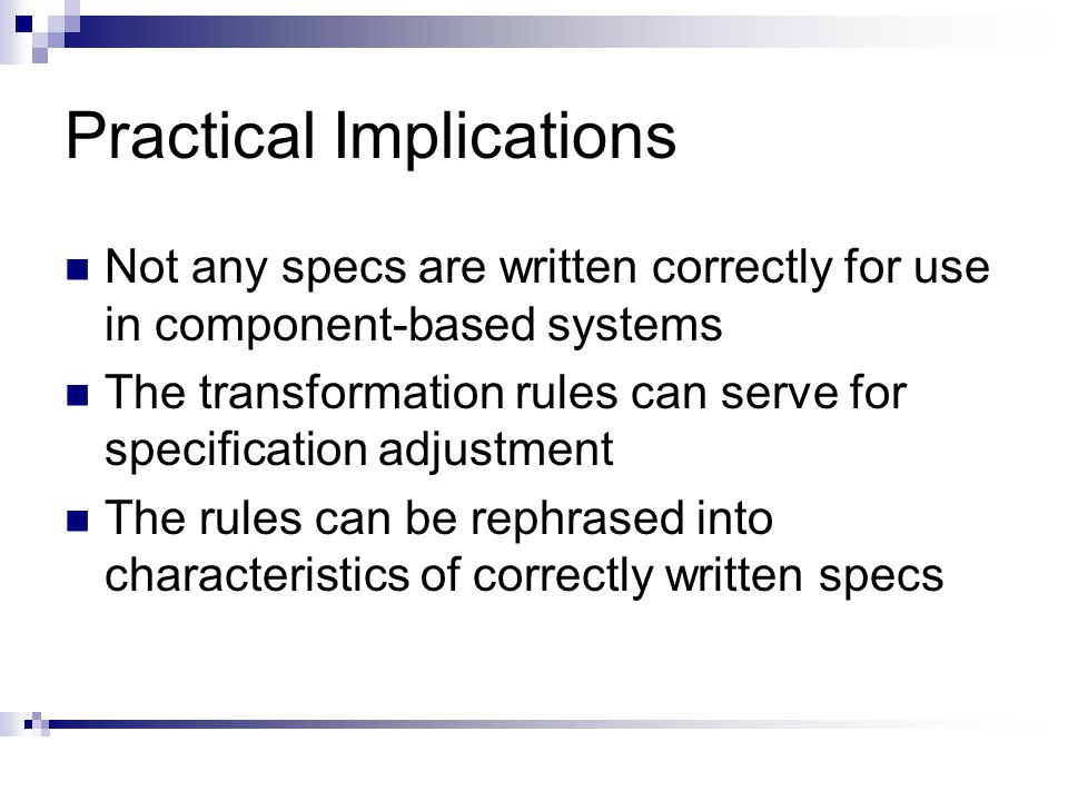 Practical Implications Not any specs are written correctly for use in component-based systems The transformation rules can serve for specification adjustment The rules can be rephrased into characteristics of correctly written specs