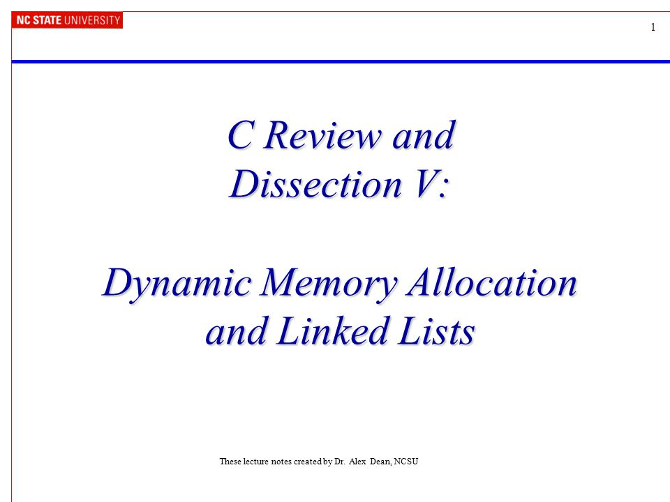 1 C Review and Dissection V: Dynamic Memory Allocation and Linked Lists These lecture notes created by Dr. Alex Dean, NCSU