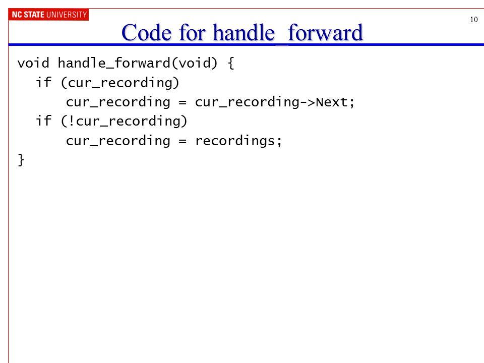10 Code for handle_forward void handle_forward(void) { if (cur_recording) cur_recording = cur_recording->Next; if (!cur_recording) cur_recording = recordings; }